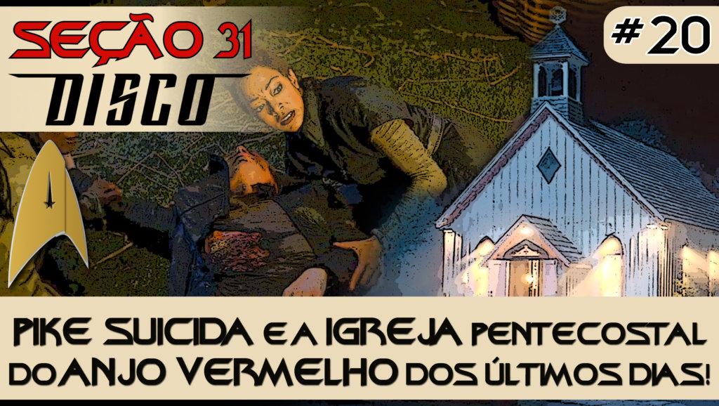 SEÇÃO 31 Disco #20 – Pike suicida e a Igreja Pentecostal do ANJO VERMELHO dos Últimos Dias!