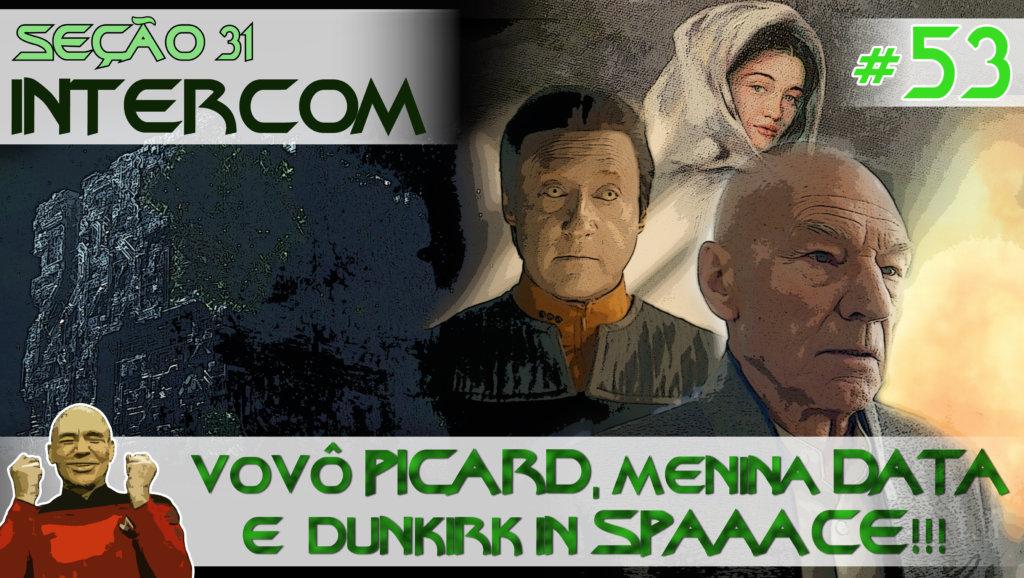SEÇÃO 31 Intercom #53 – Vovô Picard, Menina Data e Dunkirk in SPAAACE!!!