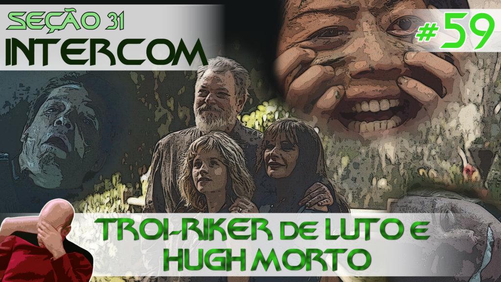 SEÇÃO 31 Intercom #59 – TROI-RIKER de LUTO e HUGH MORTO