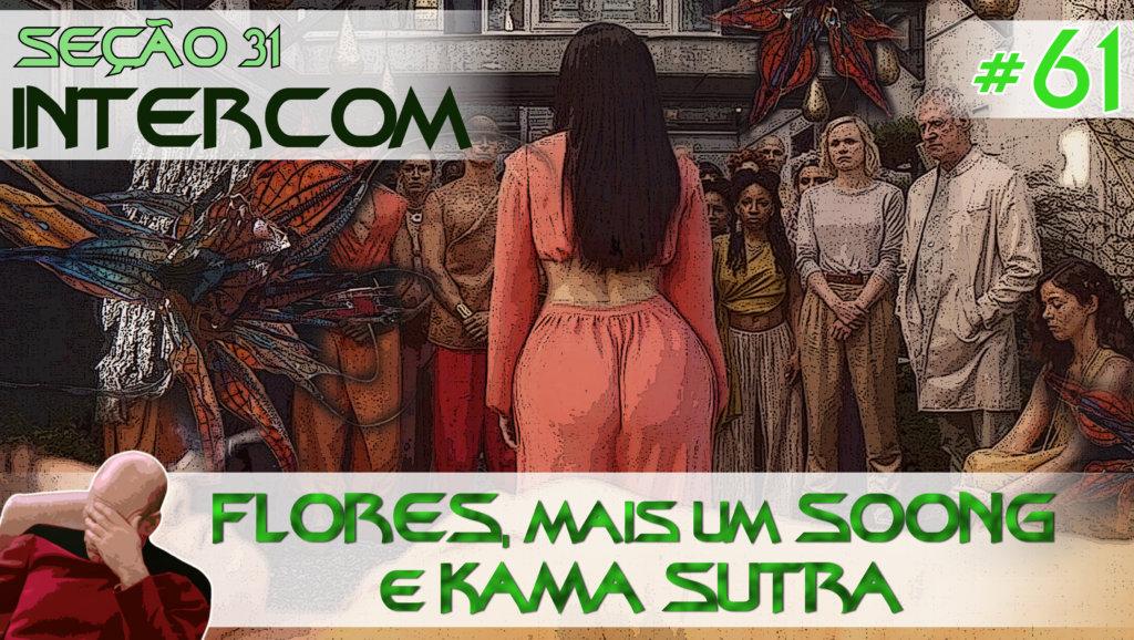 SEÇÃO 31 Intercom #61 – FLORES, MAIS UM Soong e KAMA SUTRA